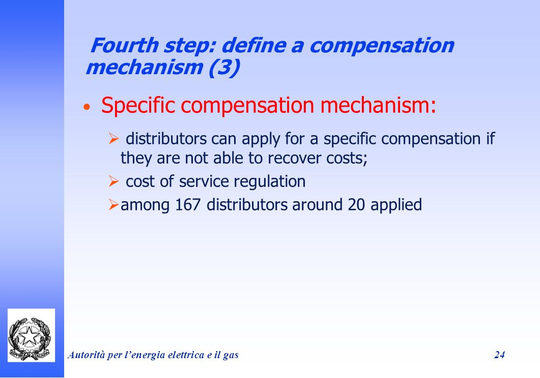 Autorità per lenergia elettrica e il gas 24 Fourth step: define a compensation mechanism (3) Specific compensation mechanism: distributors can apply for a specific compensation if they are not able to recover costs; cost of service regulation among 167 distributors around 20 applied