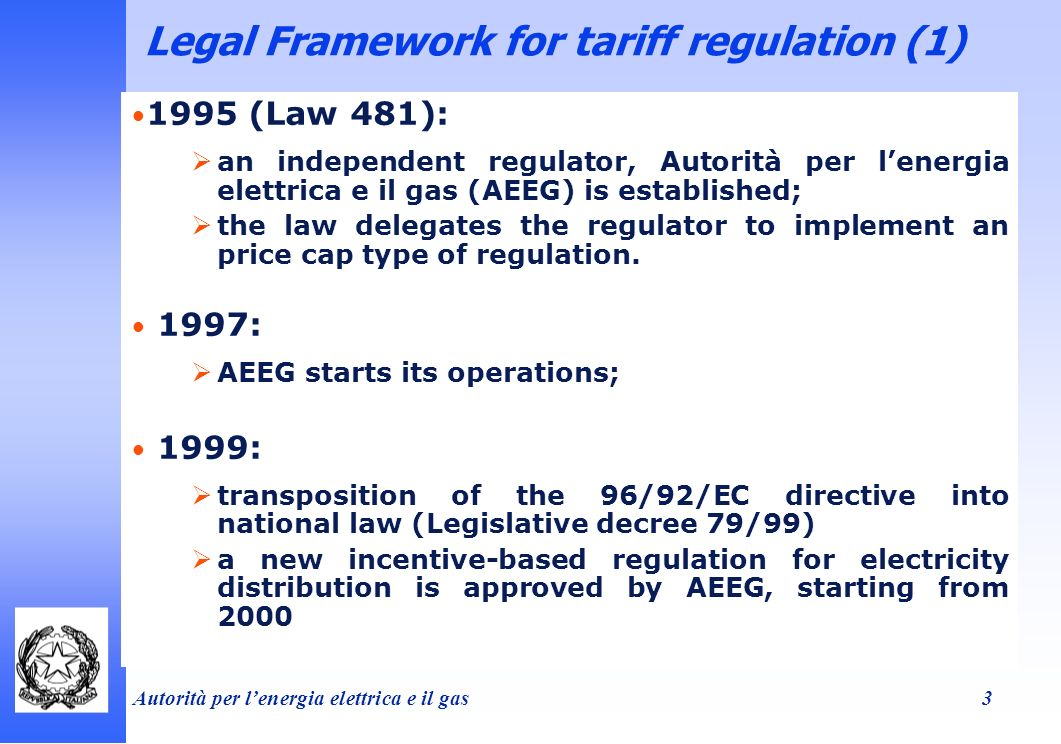 Autorità per lenergia elettrica e il gas 3 Legal Framework for tariff regulation (1) 1995 (Law 481): an independent regulator, Autorità per lenergia elettrica e il gas (AEEG) is established; the law delegates the regulator to implement an price cap type of regulation.