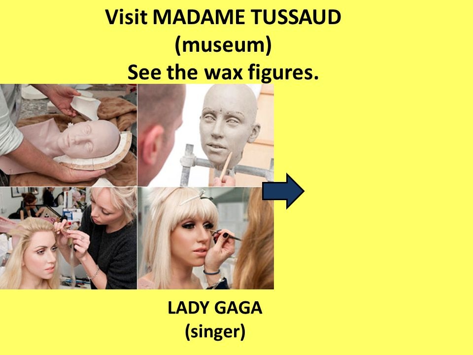 Visit MADAME TUSSAUD (museum) See the wax figures. LADY GAGA (singer)