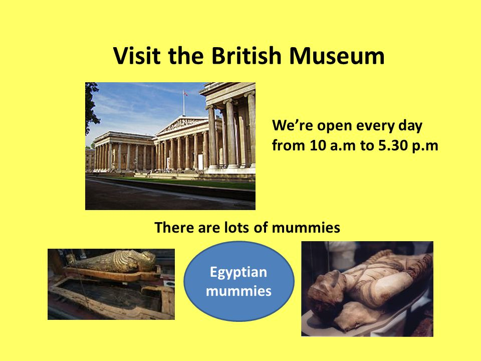 Egyptian mummies Visit the British Museum There are lots of mummies Were open every day from 10 a.m to 5.30 p.m