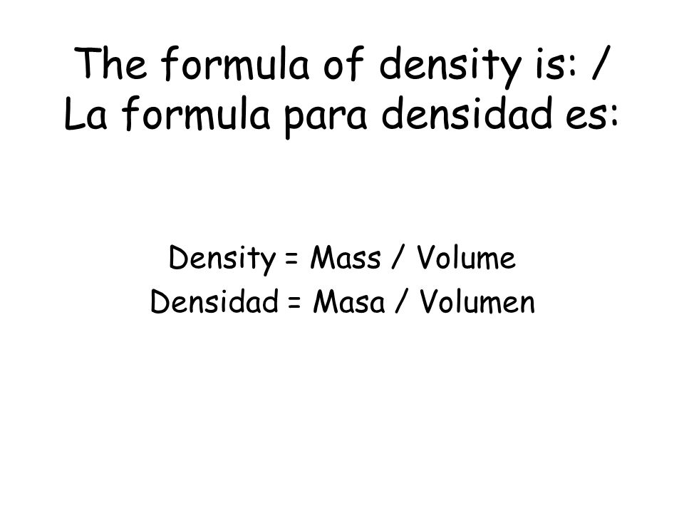 Density / Densidad The measure of how much mass is contained in a given volume.