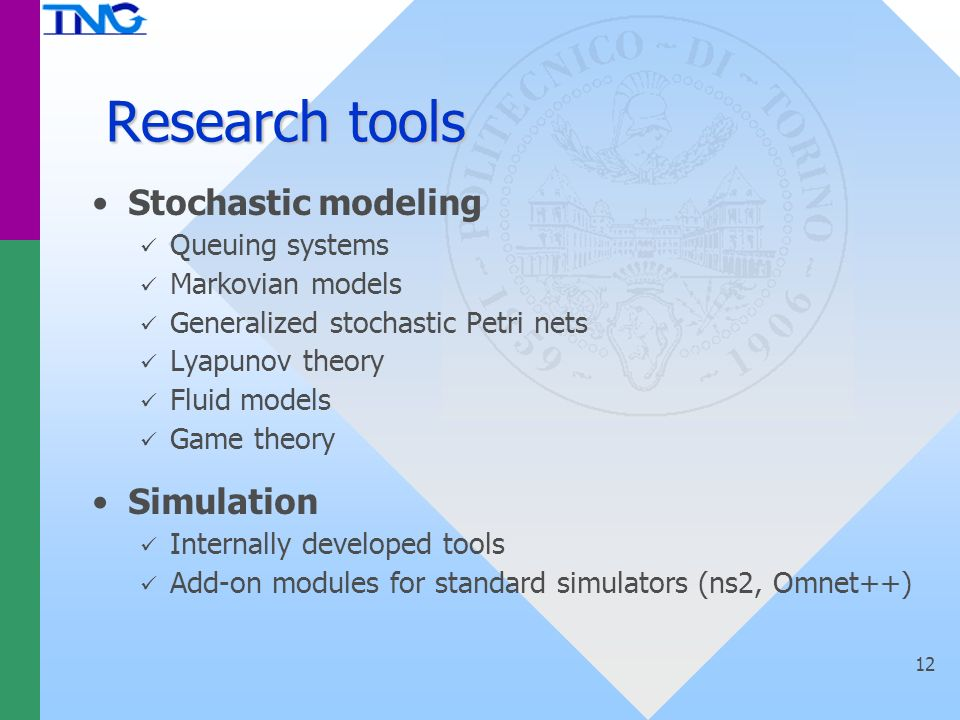 12 Research tools Stochastic modeling Queuing systems Markovian models Generalized stochastic Petri nets Lyapunov theory Fluid models Game theory Simulation Internally developed tools Add-on modules for standard simulators (ns2, Omnet++)