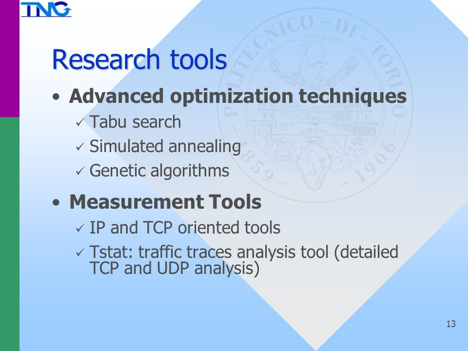 13 Research tools Advanced optimization techniques Tabu search Simulated annealing Genetic algorithms Measurement Tools IP and TCP oriented tools Tstat: traffic traces analysis tool (detailed TCP and UDP analysis)