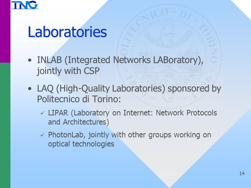 14 Laboratories INLAB (Integrated Networks LABoratory), jointly with CSP LAQ (High-Quality Laboratories) sponsored by Politecnico di Torino: LIPAR (Laboratory on Internet: Network Protocols and Architectures) PhotonLab, jointly with other groups working on optical technologies