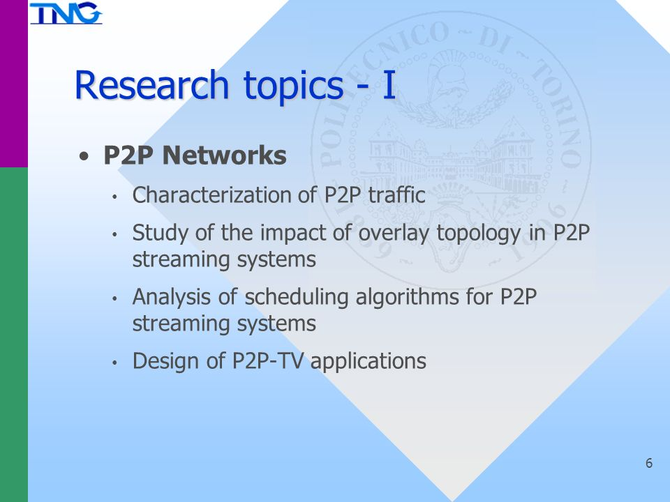 Research topics - I P2P Networks Characterization of P2P traffic Study of the impact of overlay topology in P2P streaming systems Analysis of scheduling algorithms for P2P streaming systems Design of P2P-TV applications 6