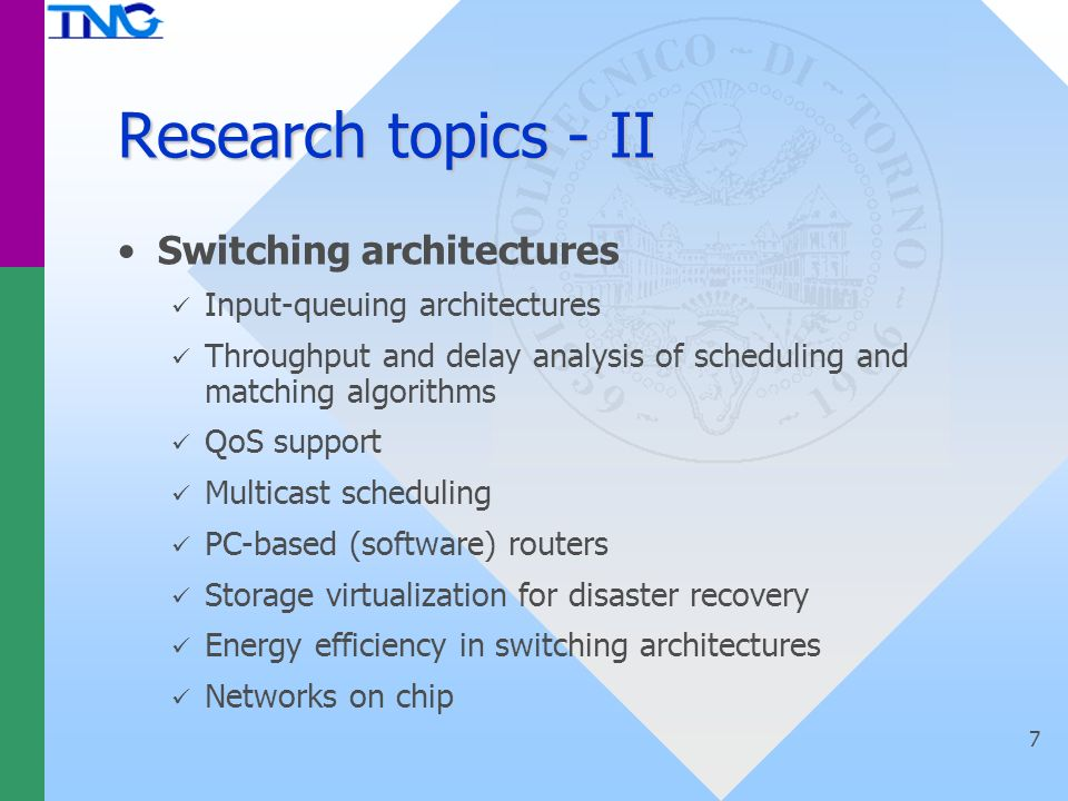 Research topics - II Switching architectures Input-queuing architectures Throughput and delay analysis of scheduling and matching algorithms QoS support Multicast scheduling PC-based (software) routers Storage virtualization for disaster recovery Energy efficiency in switching architectures Networks on chip 7