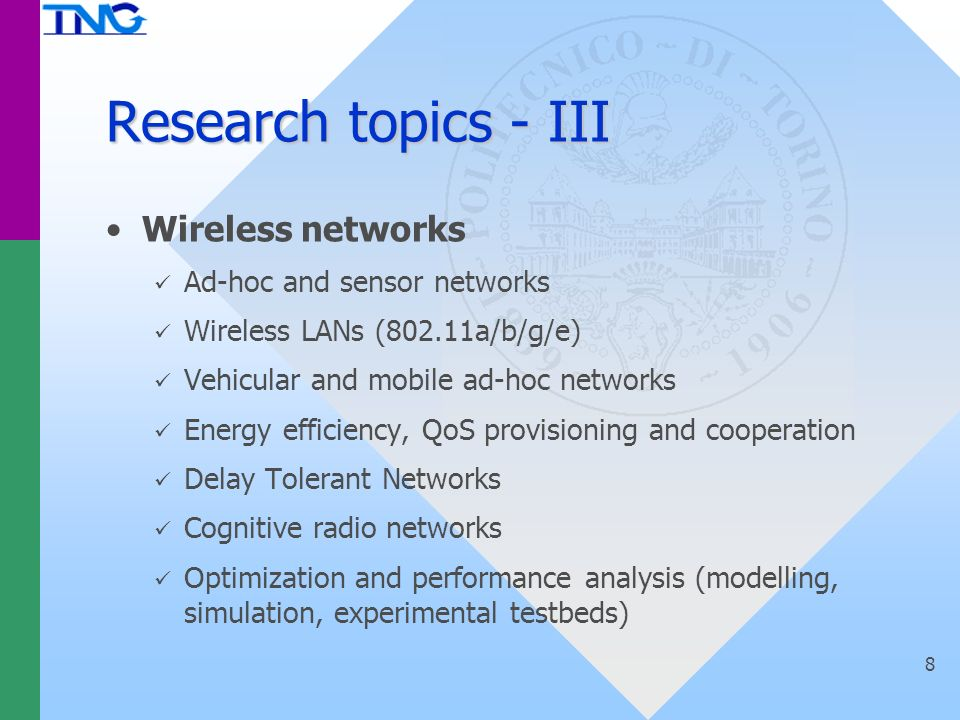Research topics - III Wireless networks Ad-hoc and sensor networks Wireless LANs (802.11a/b/g/e) Vehicular and mobile ad-hoc networks Energy efficiency, QoS provisioning and cooperation Delay Tolerant Networks Cognitive radio networks Optimization and performance analysis (modelling, simulation, experimental testbeds) 8