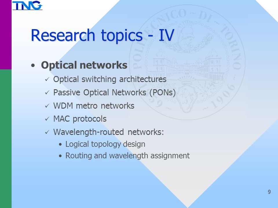 9 Research topics - IV Optical networks Optical switching architectures Passive Optical Networks (PONs) WDM metro networks MAC protocols Wavelength-routed networks: Logical topology design Routing and wavelength assignment