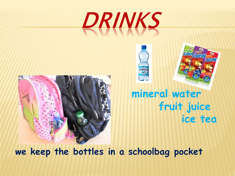 we keep the bottles in a schoolbag pocket mineral water fruit juice ice tea