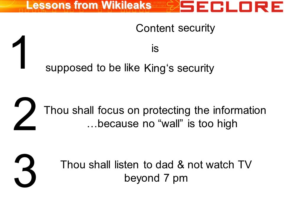 Lessons from Wikileaks Content is King security supposed to be like s security 1 Thou shall focus on protecting the information …because no wall is too high 3 Thou shall listen to dad & not watch TV beyond 7 pm 2