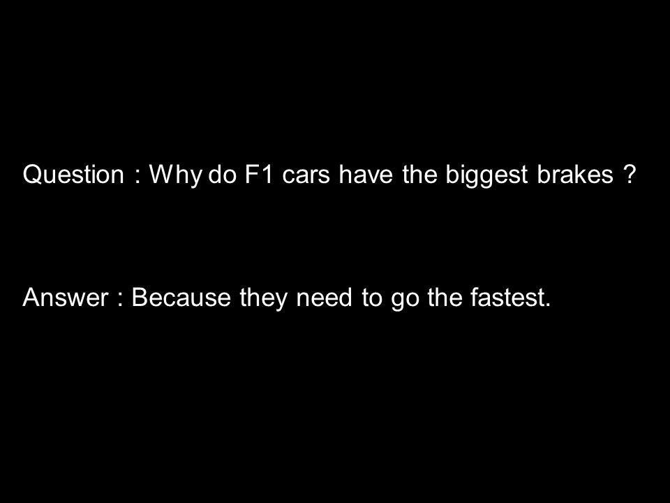 Question : Why do F1 cars have the biggest brakes Answer : Because they need to go the fastest.