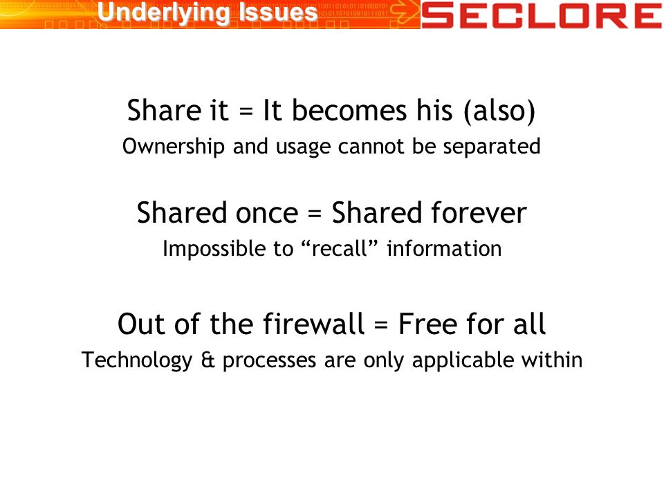 Underlying Issues Share it = It becomes his (also) Ownership and usage cannot be separated Shared once = Shared forever Impossible to recall information Out of the firewall = Free for all Technology & processes are only applicable within