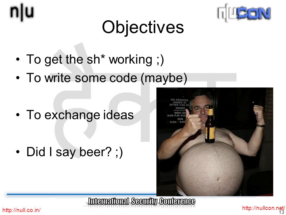 13 http://null.co.in/ http://nullcon.net/ Objectives To get the sh* working ;) To write some code (maybe) To exchange ideas Did I say beer.