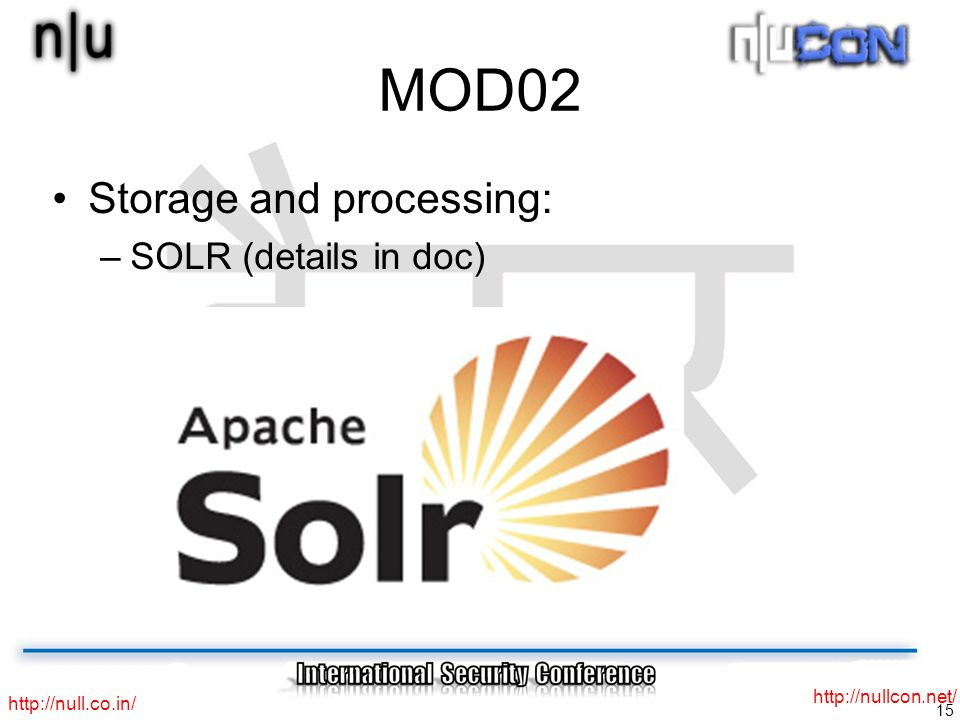 15 http://null.co.in/ http://nullcon.net/ MOD02 Storage and processing: –SOLR (details in doc)