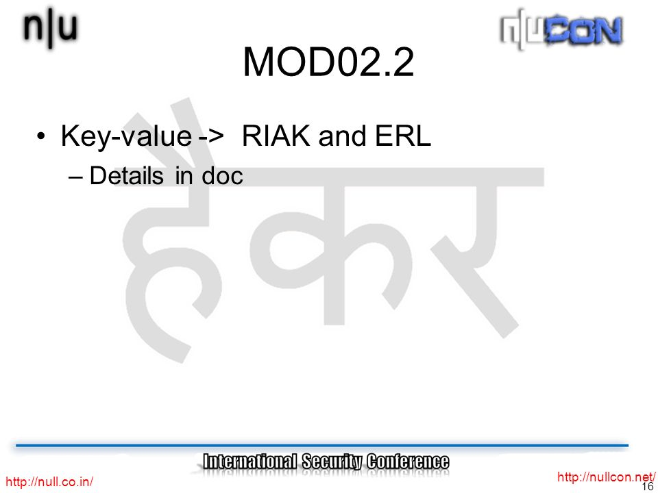 16 http://null.co.in/ http://nullcon.net/ MOD02.2 Key-value -> RIAK and ERL –Details in doc