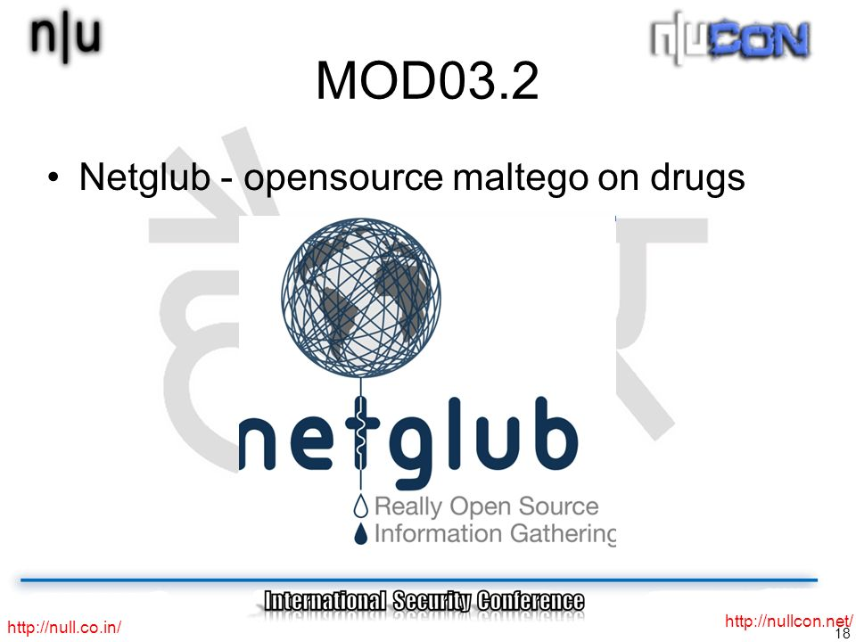 18 http://null.co.in/ http://nullcon.net/ MOD03.2 Netglub - opensource maltego on drugs