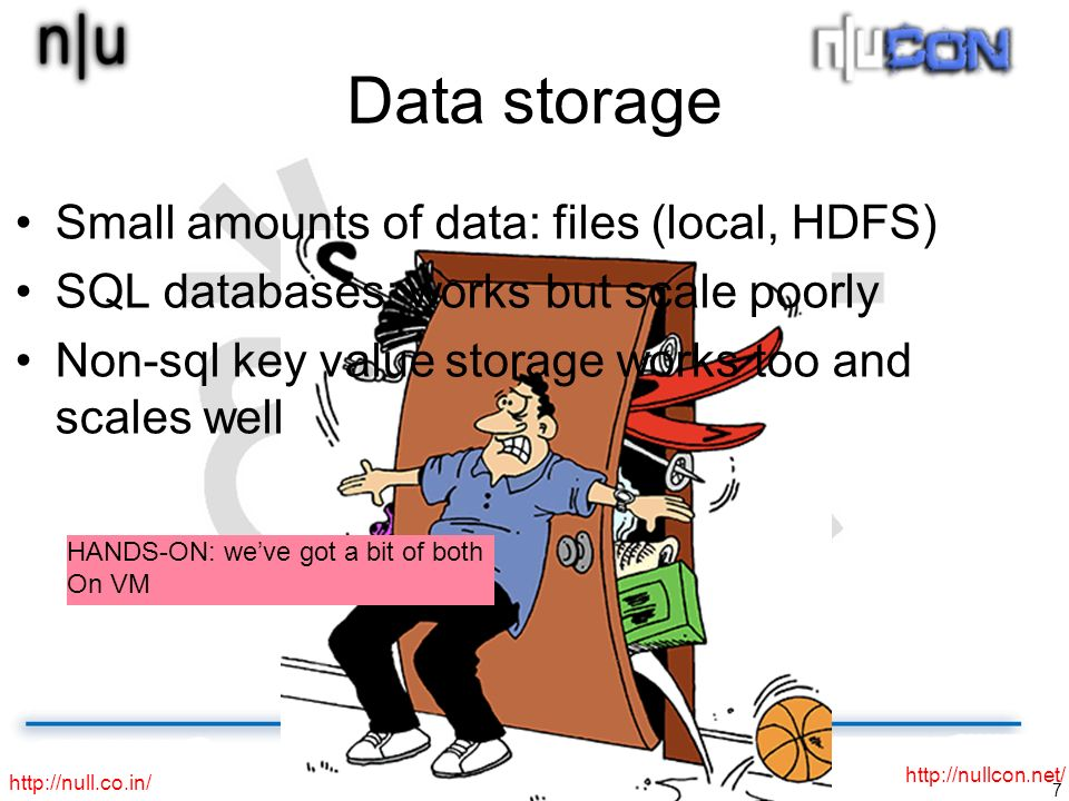 7 http://null.co.in/ http://nullcon.net/ Data storage Small amounts of data: files (local, HDFS) SQL databases: works but scale poorly Non-sql key value storage works too and scales well HANDS-ON: weve got a bit of both On VM