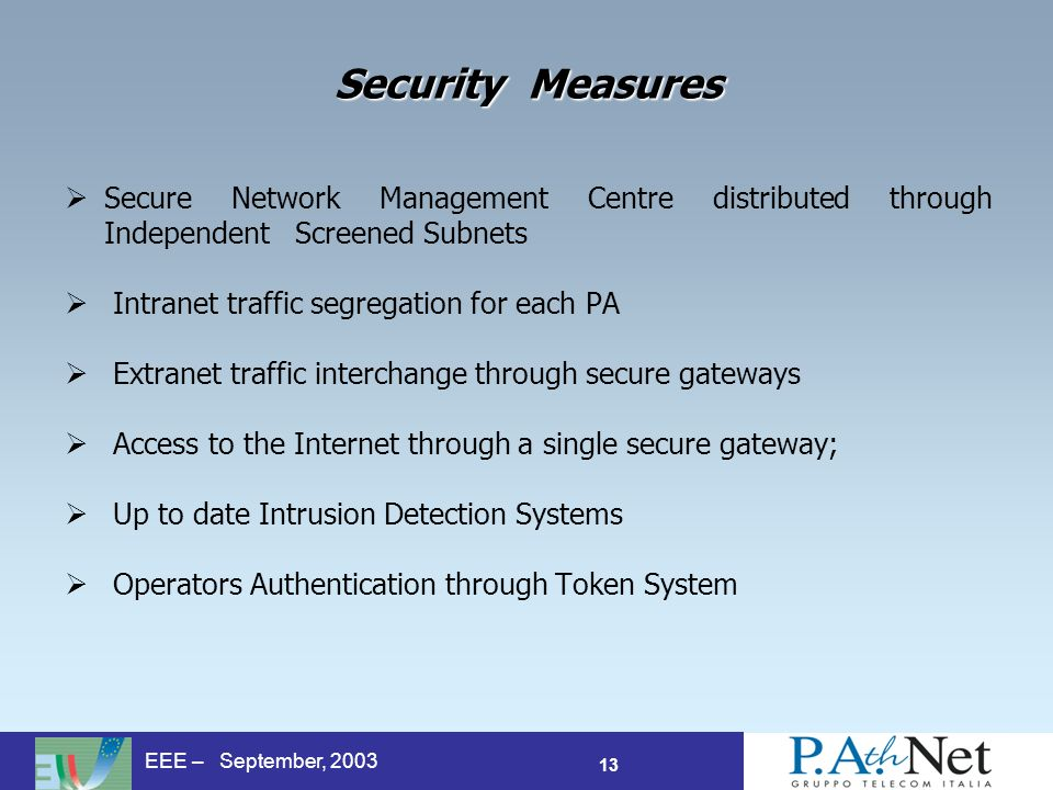 13 EEE – September, 2003 Security Measures Secure Network Management Centre distributed through Independent Screened Subnets Intranet traffic segregation for each PA Extranet traffic interchange through secure gateways Access to the Internet through a single secure gateway; Up to date Intrusion Detection Systems Operators Authentication through Token System