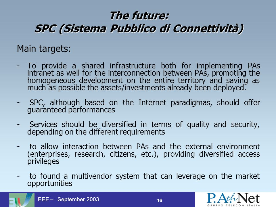 16 EEE – September, 2003 The future: SPC (Sistema Pubblico di Connettività) Main targets: -To provide a shared infrastructure both for implementing PAs intranet as well for the interconnection between PAs, promoting the homogeneous development on the entire territory and saving as much as possible the assets/investments already been deployed.