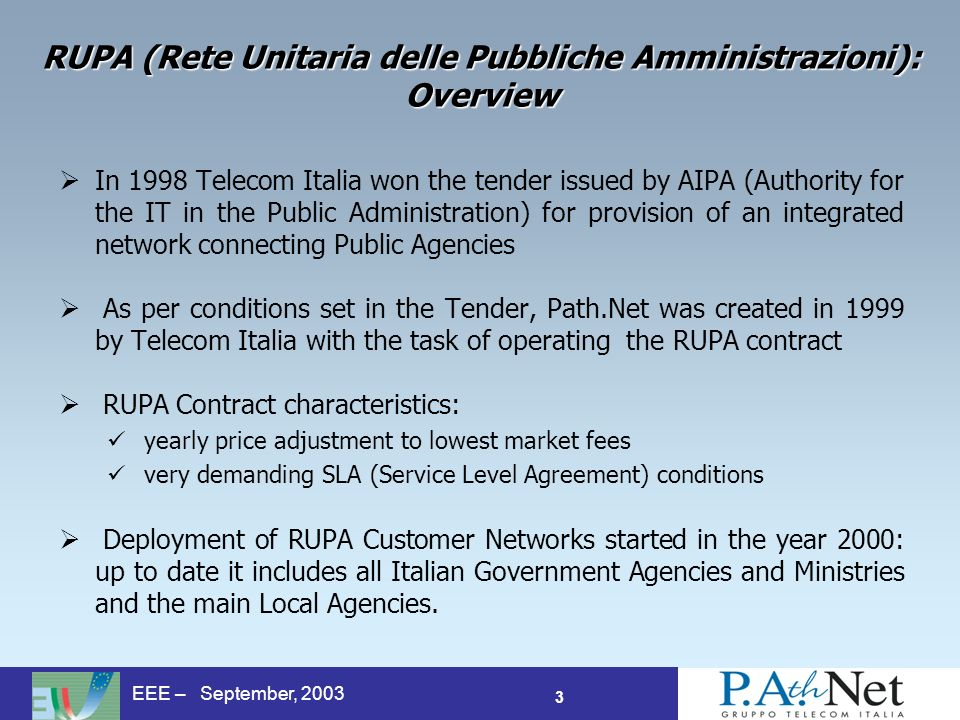 3 EEE – September, 2003 RUPA (Rete Unitaria delle Pubbliche Amministrazioni): Overview In 1998 Telecom Italia won the tender issued by AIPA (Authority for the IT in the Public Administration) for provision of an integrated network connecting Public Agencies As per conditions set in the Tender, Path.Net was created in 1999 by Telecom Italia with the task of operating the RUPA contract RUPA Contract characteristics: yearly price adjustment to lowest market fees very demanding SLA (Service Level Agreement) conditions Deployment of RUPA Customer Networks started in the year 2000: up to date it includes all Italian Government Agencies and Ministries and the main Local Agencies.