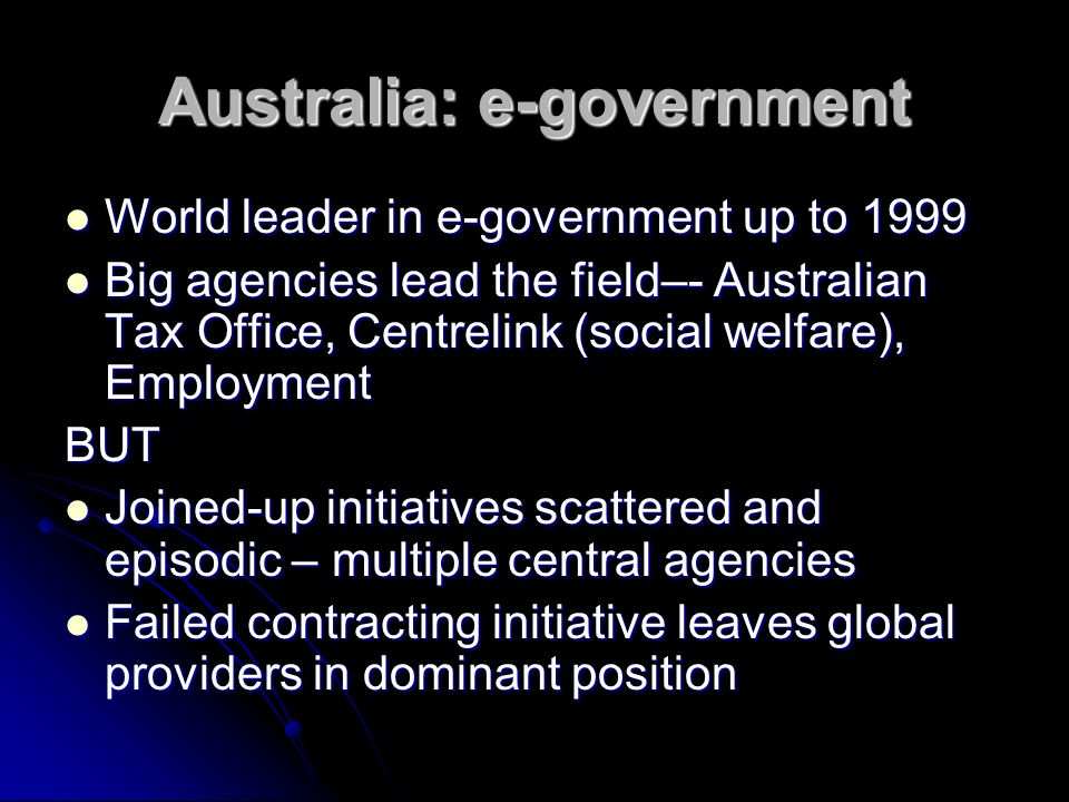 Australia: e-government World leader in e-government up to 1999 World leader in e-government up to 1999 Big agencies lead the field–- Australian Tax Office, Centrelink (social welfare), Employment Big agencies lead the field–- Australian Tax Office, Centrelink (social welfare), EmploymentBUT Joined-up initiatives scattered and episodic – multiple central agencies Joined-up initiatives scattered and episodic – multiple central agencies Failed contracting initiative leaves global providers in dominant position Failed contracting initiative leaves global providers in dominant position