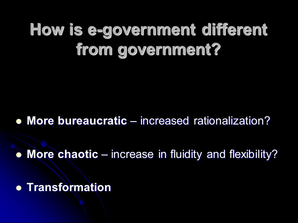 How is e-government different from government. More bureaucratic – increased rationalization.