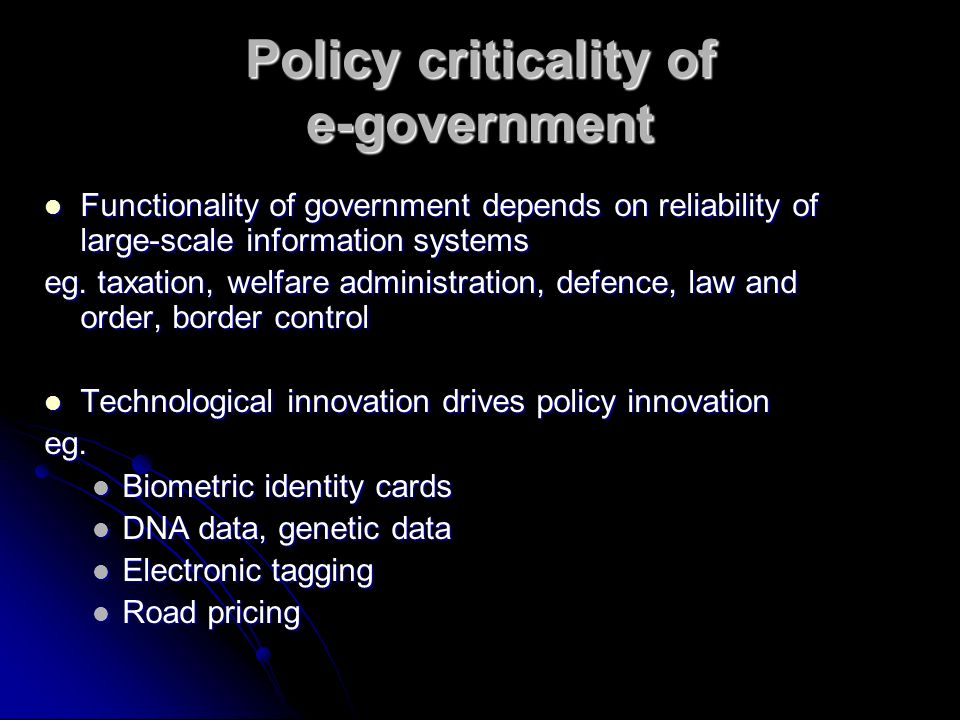 Policy criticality of e-government Functionality of government depends on reliability of large-scale information systems Functionality of government depends on reliability of large-scale information systems eg.