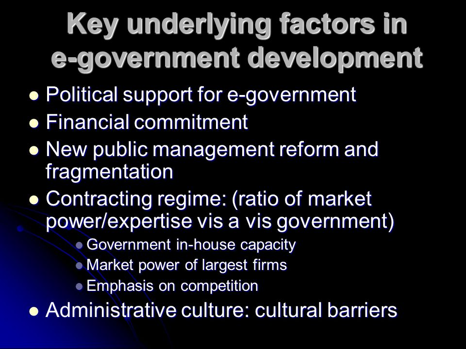 Key underlying factors in e-government development Political support for e-government Political support for e-government Financial commitment Financial commitment New public management reform and fragmentation New public management reform and fragmentation Contracting regime: (ratio of market power/expertise vis a vis government) Contracting regime: (ratio of market power/expertise vis a vis government) Government in-house capacity Government in-house capacity Market power of largest firms Market power of largest firms Emphasis on competition Emphasis on competition Administrative culture: cultural barriers Administrative culture: cultural barriers