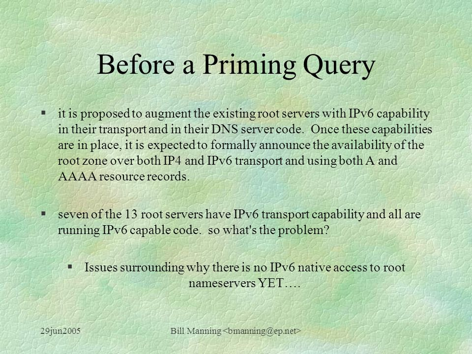 29jun2005Bill Manning Before a Priming Query §it is proposed to augment the existing root servers with IPv6 capability in their transport and in their DNS server code.