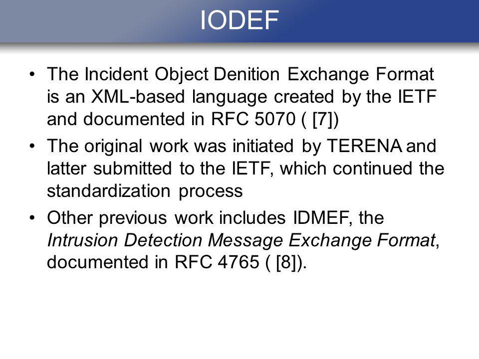 IODEF The Incident Object Denition Exchange Format is an XML-based language created by the IETF and documented in RFC 5070 ( [7]) The original work was initiated by TERENA and latter submitted to the IETF, which continued the standardization process Other previous work includes IDMEF, the Intrusion Detection Message Exchange Format, documented in RFC 4765 ( [8]).