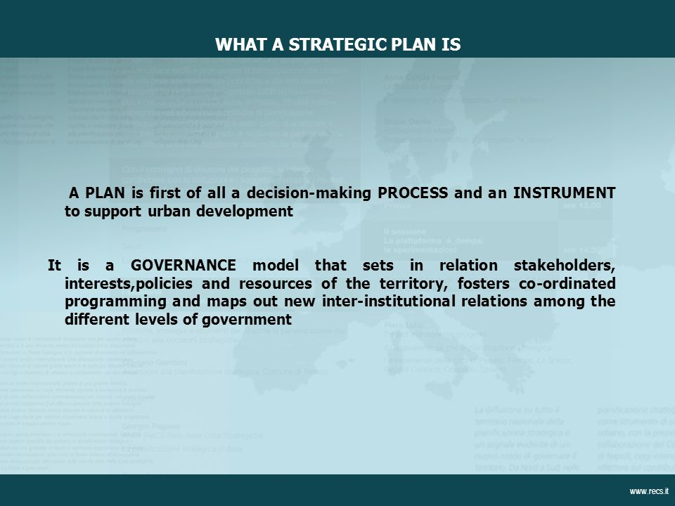A PLAN is first of all a decision-making PROCESS and an INSTRUMENT to support urban development It is a GOVERNANCE model that sets in relation stakeholders, interests,policies and resources of the territory, fosters co-ordinated programming and maps out new inter-institutional relations among the different levels of government WHAT A STRATEGIC PLAN IS