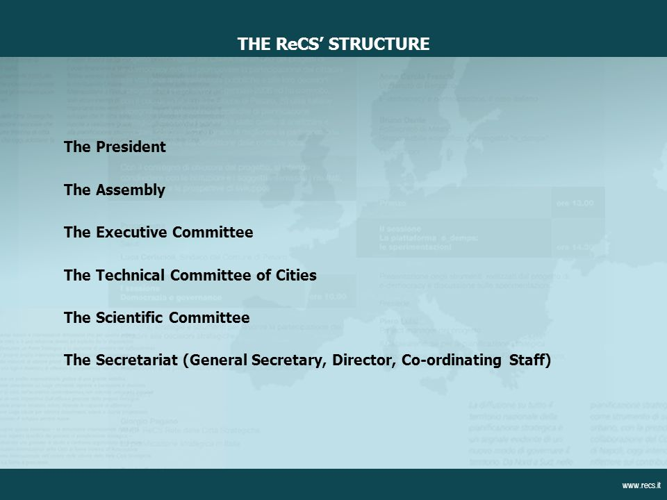 The President The Assembly The Executive Committee The Technical Committee of Cities The Scientific Committee The Secretariat (General Secretary, Director, Co-ordinating Staff) THE ReCS STRUCTURE