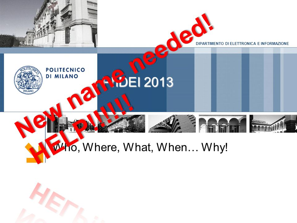 DIPARTIMENTO DI ELETTRONICA E INFORMAZIONE PhDEI 2013 Who, Where, What, When… Why!