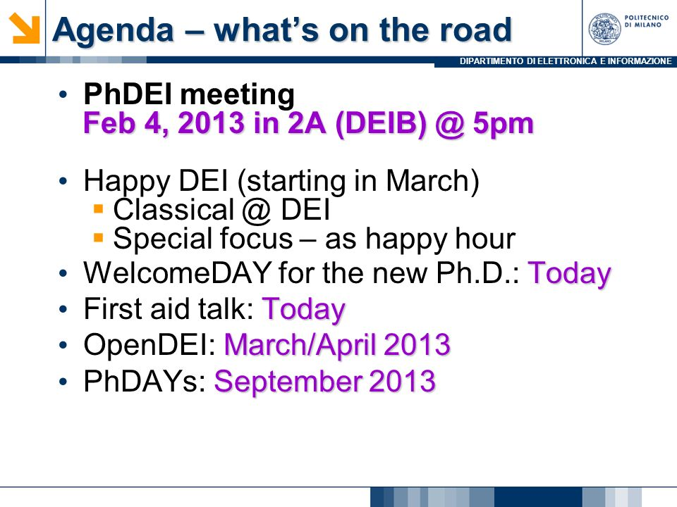 DIPARTIMENTO DI ELETTRONICA E INFORMAZIONE Agenda – whats on the road PhDEI meeting Feb 4, 2013 in 2A 5pm Feb 4, 2013 in 2A 5pm Happy DEI (starting in March) DEI Special focus – as happy hour Today WelcomeDAY for the new Ph.D.: Today Today First aid talk: Today March/April 2013 OpenDEI: March/April 2013 September 2013 PhDAYs: September 2013