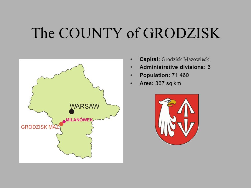 The COUNTY of GRODZISK Capital: Grodzisk Mazowiecki Administrative divisions: 6 Population: 71 460 Area: 367 sq km