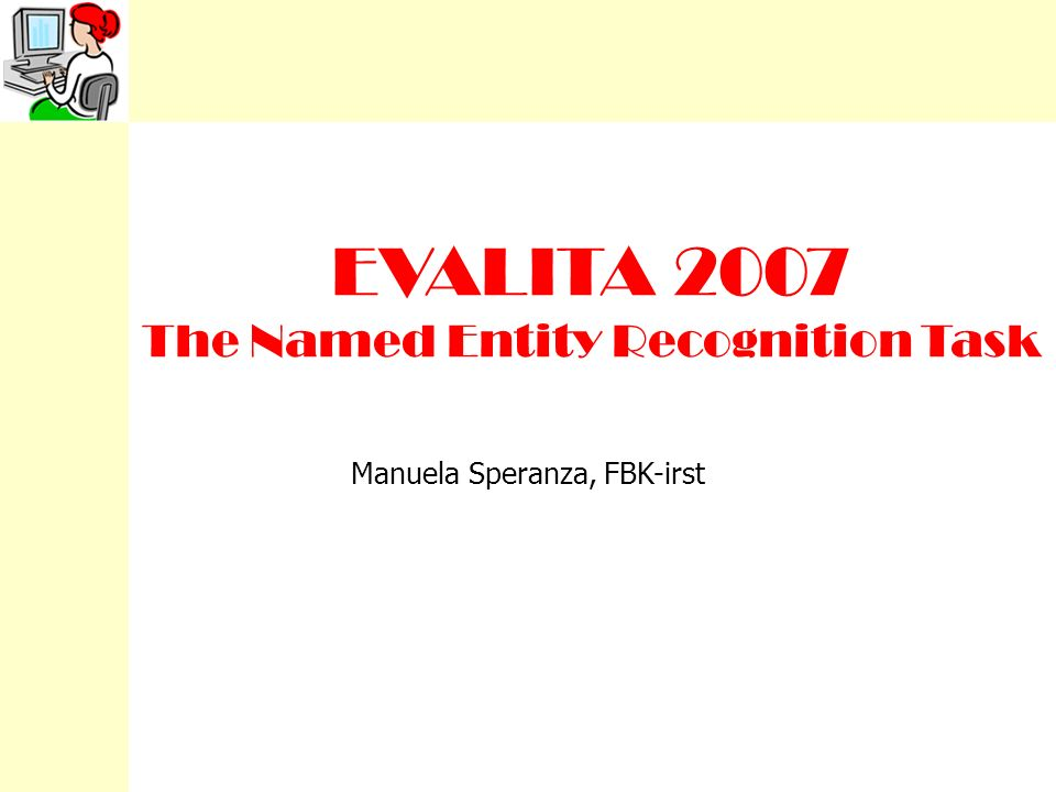 EVALITA 2007 The Named Entity Recognition Task Manuela Speranza, FBK-irst