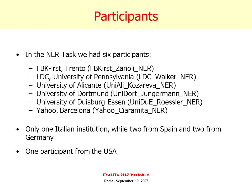 Participants In the NER Task we had six participants: –FBK-irst, Trento (FBKirst_Zanoli_NER) –LDC, University of Pennsylvania (LDC_Walker_NER) –University of Alicante (UniAli_Kozareva_NER) –University of Dortmund (UniDort_Jungermann_NER) –University of Duisburg-Essen (UniDuE_Roessler_NER) –Yahoo, Barcelona (Yahoo_Ciaramita_NER) Only one Italian institution, while two from Spain and two from Germany One participant from the USA EVALITA 2007 Workshop Rome, September 10, 2007