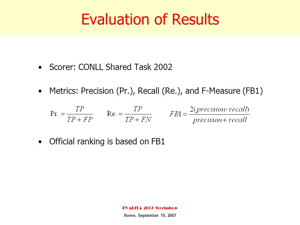 Evaluation of Results Scorer: CONLL Shared Task 2002 Metrics: Precision (Pr.), Recall (Re.), and F-Measure (FB1) Official ranking is based on FB1 EVALITA 2007 Workshop Rome, September 10, 2007
