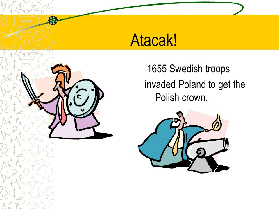 Atacak! 1655 Swedish troops invaded Poland to get the Polish crown.
