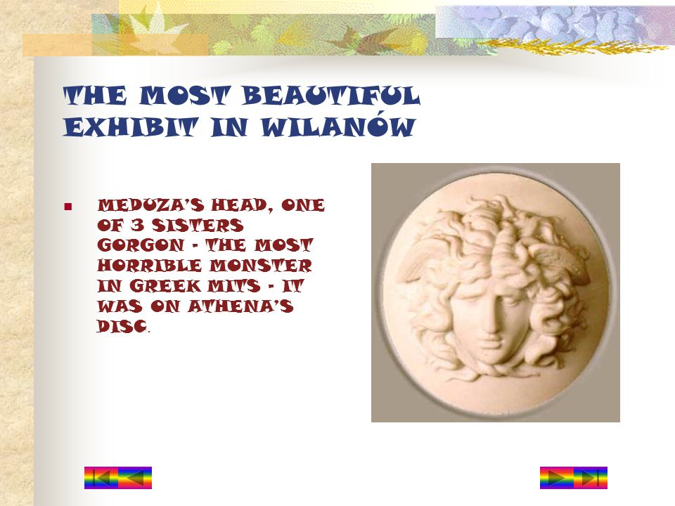 THE MOST BEAUTIFUL EXHIBIT IN WILANÓW MEDUZAS HEAD, ONE OF 3 SISTERS GORGON – THE MOST HORRIBLE MONSTER IN GREEK MITS – IT WAS ON ATHENAS DISC.