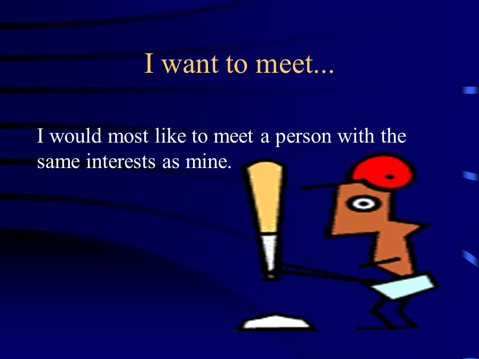 I want to meet... I would most like to meet a person with the same interests as mine.