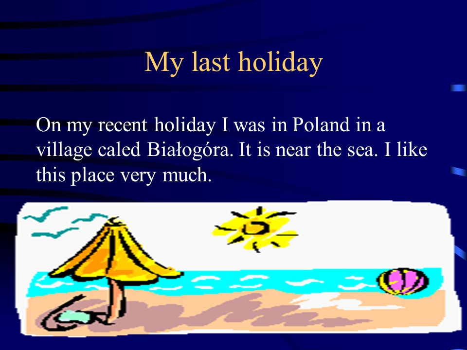 My last holiday On my recent holiday I was in Poland in a village caled Białogóra.