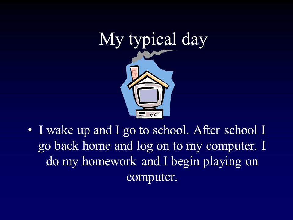 My typical day I wake up and I go to school. After school I go back home and log on to my computer.