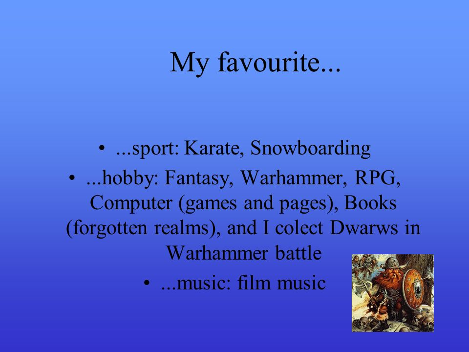 My favourite......sport: Karate, Snowboarding...hobby: Fantasy, Warhammer, RPG, Computer (games and pages), Books (forgotten realms), and I colect Dwarws in Warhammer battle...music: film music
