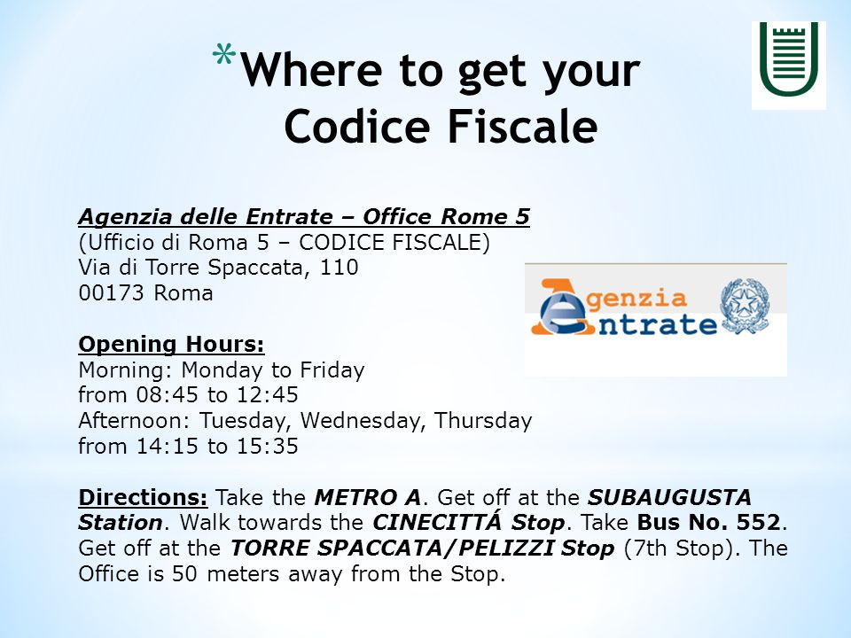 * Where to get your Codice Fiscale Agenzia delle Entrate – Office Rome 5 (Ufficio di Roma 5 – CODICE FISCALE) Via di Torre Spaccata, Roma Opening Hours: Morning: Monday to Friday from 08:45 to 12:45 Afternoon: Tuesday, Wednesday, Thursday from 14:15 to 15:35 Directions: Take the METRO A.