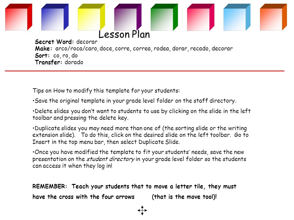 Lesson Plan Secret Word: decorar Make: arco/roca/caro, doce, corre, correa, rodea, dorar, recado, decorar Sort: co, ro, do Transfer: dorado Tips on How to modify this template for your students: Save the original template in your grade level folder on the staff directory.