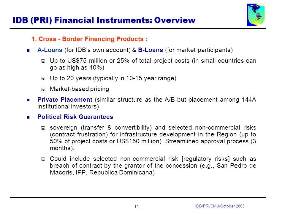 11 IDB/PRI/CMU/October 2003 IDB (PRI) Financial Instruments: Overview A-Loans (for IDBs own account) & B-Loans (for market participants) Up to US$75 million or 25% of total project costs (in small countries can go as high as 40%) Up to 20 years (typically in year range) Market-based pricing Private Placement (similar structure as the A/B but placement among 144A institutional investors) Political Risk Guarantees sovereign (transfer & convertibility) and selected non-commercial risks (contract frustration) for infrastructure development in the Region (up to 50% of project costs or US$150 million).