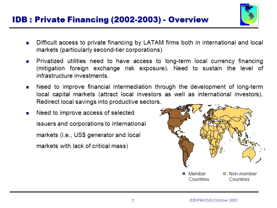 7 IDB/PRI/CMU/October 2003 IDB : Private Financing ( ) - Overview Difficult access to private financing by LATAM firms both in international and local markets (particularly second-tier corporations) Difficult access to private financing by LATAM firms both in international and local markets (particularly second-tier corporations) Privatized utilities need to have access to long-term local currency financing (mitigation foreign exchange risk exposure).