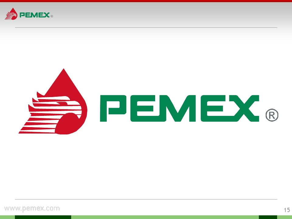 14 Pemex Strategic lines Pemex strategy focuses on value maximization and sustainability, involving positive financial results in every business unit, through four strategic lines: Operational efficiency Social responsibility Management Growth Close efficiency gaps in all operations Improve reliability and productivity Excel in investment project planning and execution Develop human resources Strengthen environmental protection, industrial safety and physical security Develop healthy relationships with Stakeholders : Communities where Pemex has operations Clients and suppliers Government Implement new regulatory framework Improve Corporate Governance Strengthen business oriented culture to improve performance Discover and develop new reserves Sustain oil and gas production levels Build Downstream and Logistics infrastructure to meet market opportunities, demand growth and environmental standards