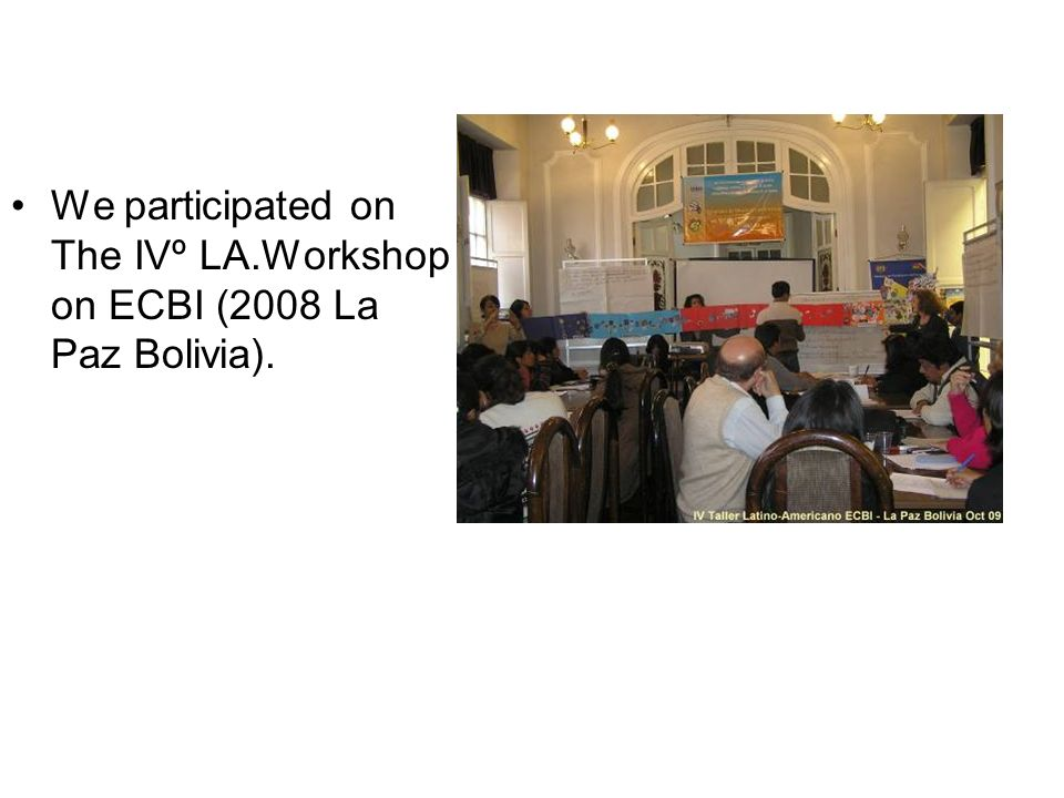 We participated on The IVº LA.Workshop on ECBI (2008 La Paz Bolivia).